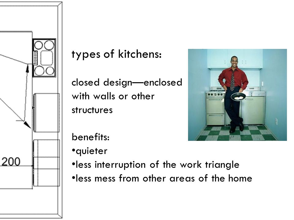 types of kitchens: closed designenclosed with walls or other structures benefits: quieter less interruption of the work triangle less mess from other areas of the home