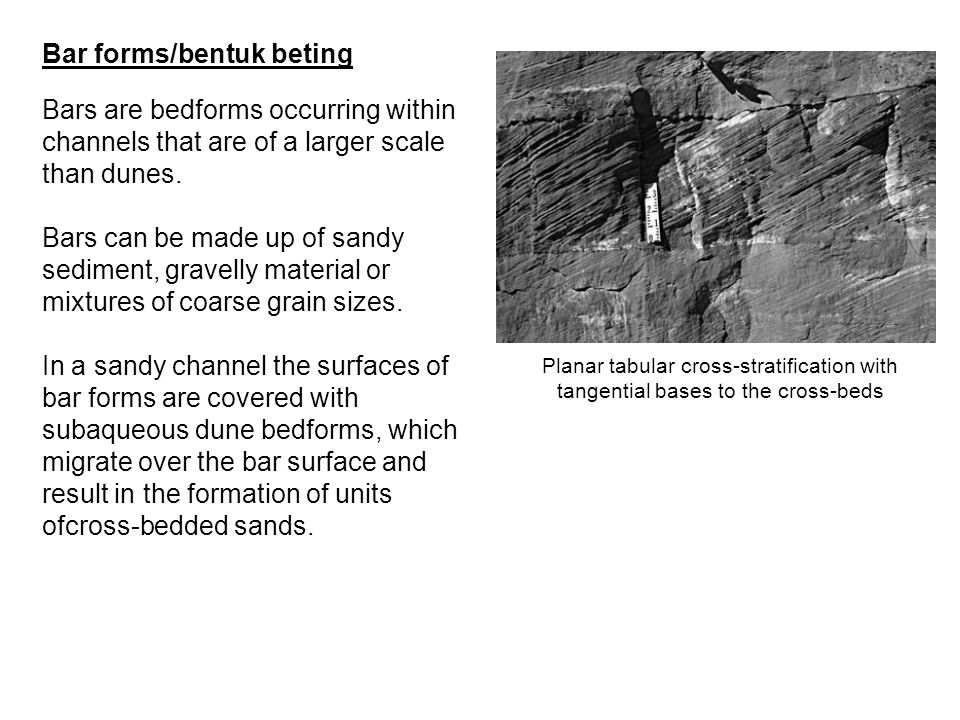 Bar forms/bentuk beting Bars are bedforms occurring within channels that are of a larger scale than dunes. Bars can be made up of sandy sediment, grav