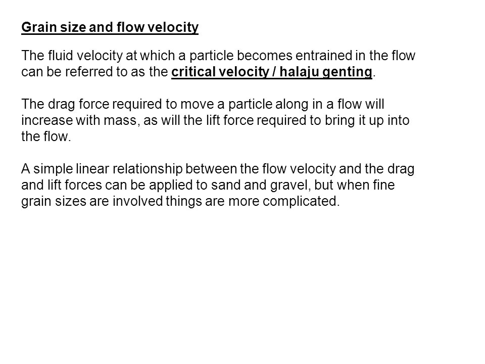 Grain size and flow velocity The fluid velocity at which a particle becomes entrained in the flow can be referred to as the critical velocity / halaju