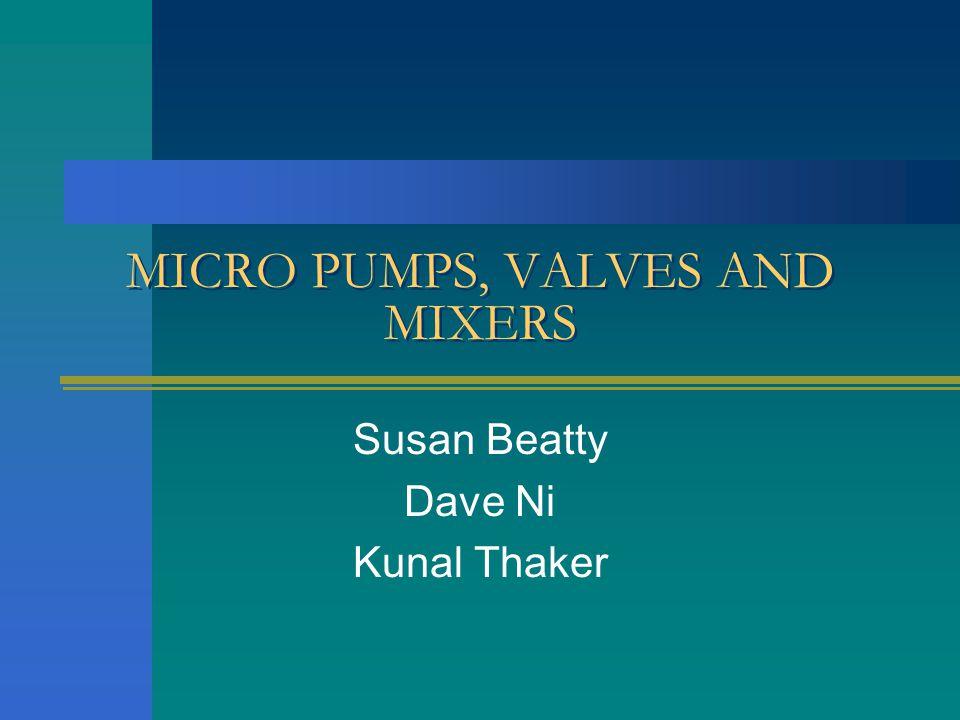 MICRO PUMPS, VALVES AND MIXERS Susan Beatty Dave Ni Kunal Thaker