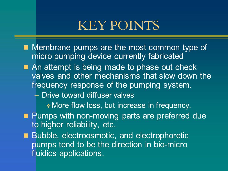 KEY POINTS Membrane pumps are the most common type of micro pumping device currently fabricated An attempt is being made to phase out check valves and