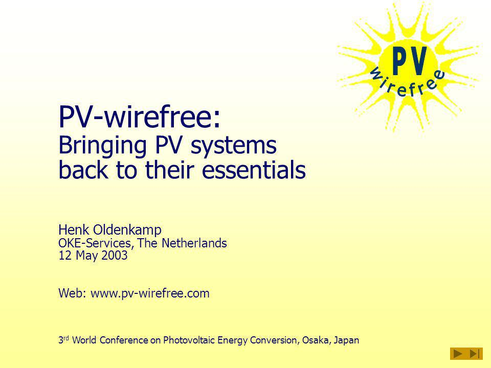 PV-wirefree: Bringing PV systems back to their essentials 3 rd World Conference on Photovoltaic Energy Conversion, Osaka, Japan Henk Oldenkamp OKE-Services, The Netherlands 12 May 2003 Web:
