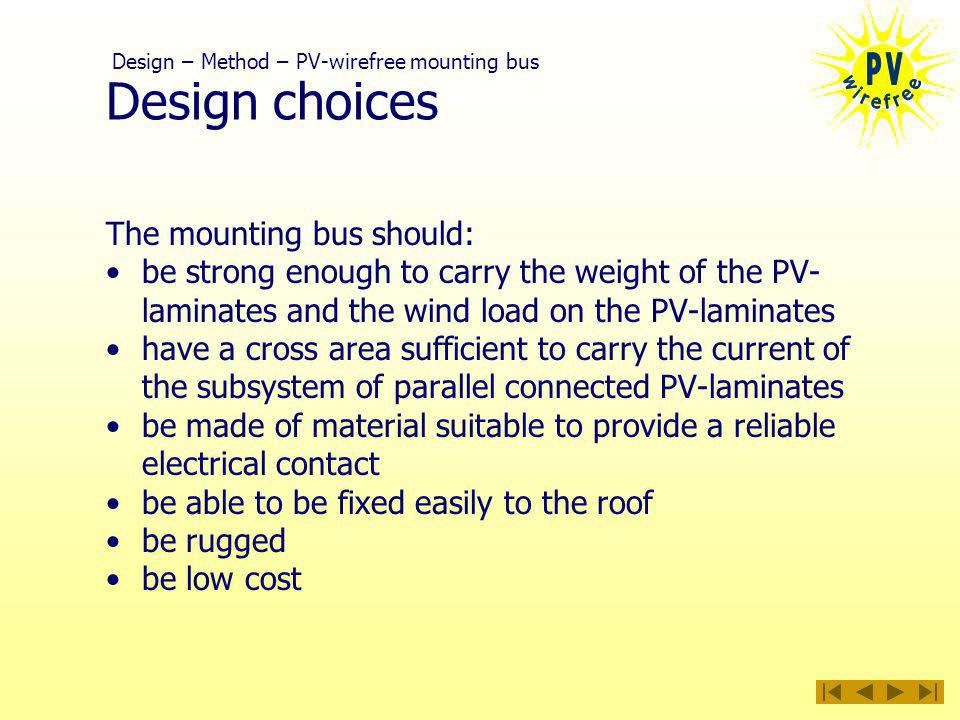 Design choices The mounting bus should: be strong enough to carry the weight of the PV- laminates and the wind load on the PV-laminates have a cross area sufficient to carry the current of the subsystem of parallel connected PV-laminates be made of material suitable to provide a reliable electrical contact be able to be fixed easily to the roof be rugged be low cost Design – Method – PV-wirefree mounting bus