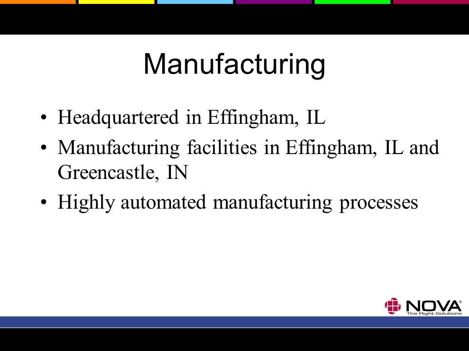 Manufacturing Headquartered in Effingham, IL Manufacturing facilities in Effingham, IL and Greencastle, IN Highly automated manufacturing processes