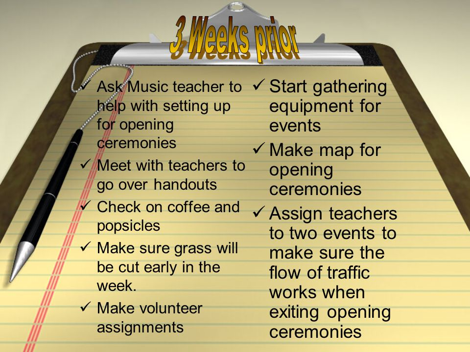 Ask Music teacher to help with setting up for opening ceremonies Meet with teachers to go over handouts Check on coffee and popsicles Make sure grass will be cut early in the week.