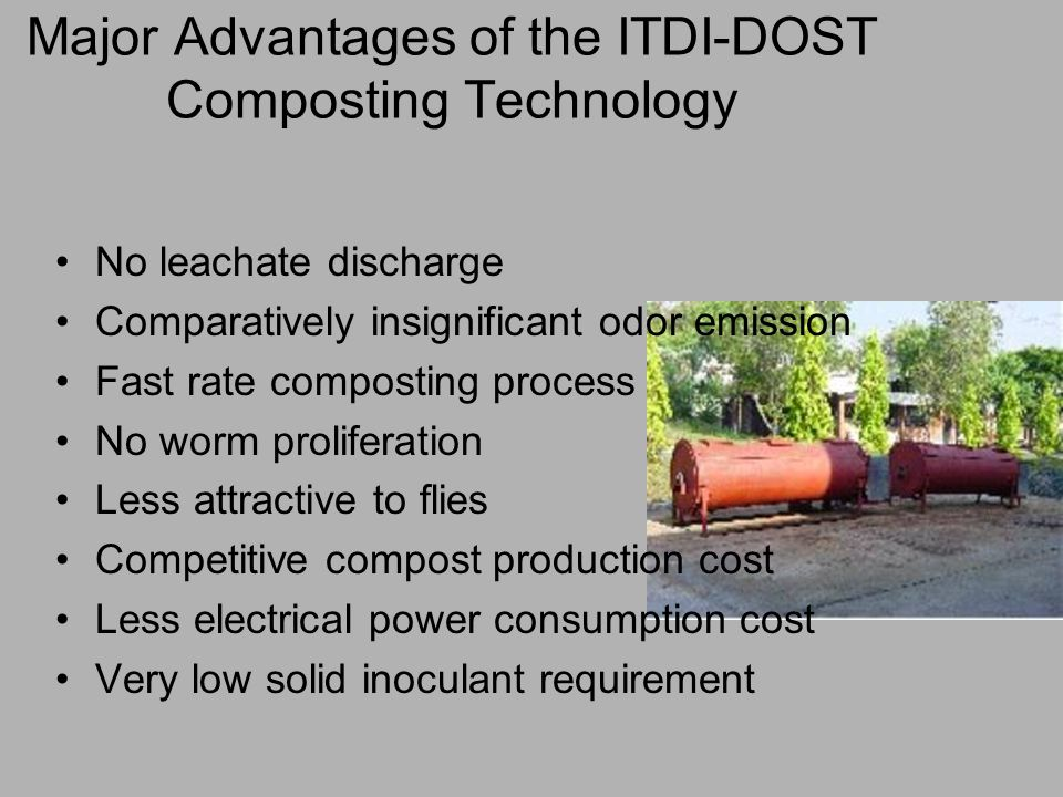 Major Advantages of the ITDI-DOST Composting Technology No leachate discharge Comparatively insignificant odor emission Fast rate composting process No worm proliferation Less attractive to flies Competitive compost production cost Less electrical power consumption cost Very low solid inoculant requirement