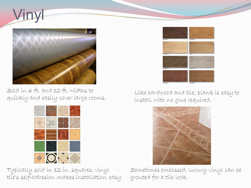 Vinyl Sold in 6 ft. and 12 ft. widths to quickly and easily cover large rooms. Like hardwood and tile, plank is easy to install with no glue required.