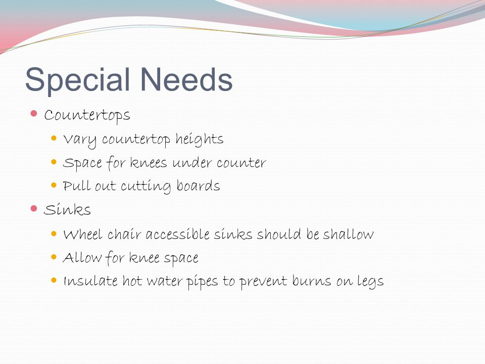 Special Needs Countertops Vary countertop heights Space for knees under counter Pull out cutting boards Sinks Wheel chair accessible sinks should be s