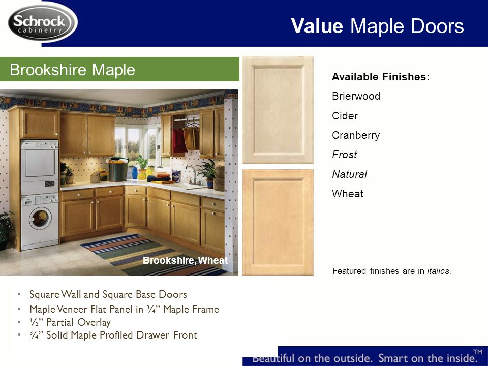 Brookshire Maple Available Finishes: Brierwood Cider Cranberry Frost Natural Wheat Featured finishes are in italics.