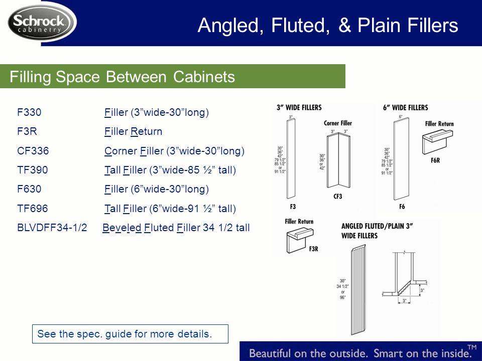 F330 Filler (3wide-30long) F3R Filler Return CF336 Corner Filler (3wide-30long) TF390 Tall Filler (3wide-85 ½ tall) F630 Filler (6wide-30long) TF696 Tall Filler (6wide-91 ½ tall) BLVDFF34-1/2 Beveled Fluted Filler 34 1/2 tall Filling Space Between Cabinets See the spec.
