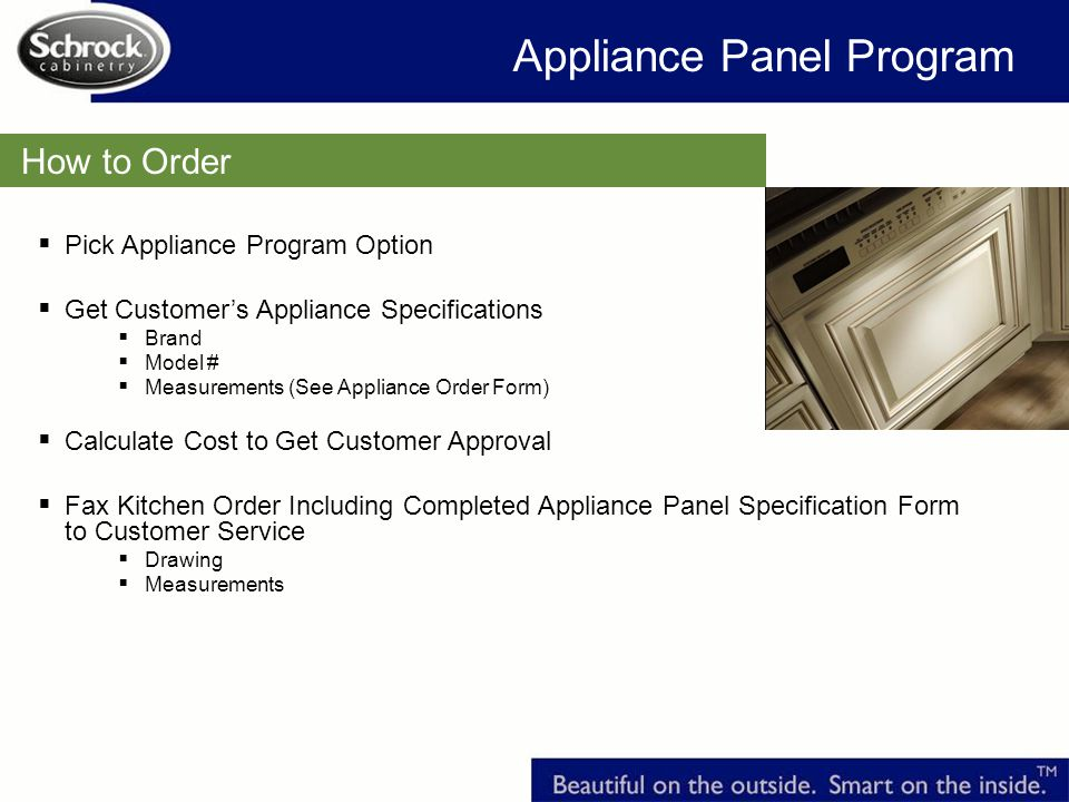 How to Order Appliance Panel Program Pick Appliance Program Option Get Customers Appliance Specifications Brand Model # Measurements (See Appliance Order Form) Calculate Cost to Get Customer Approval Fax Kitchen Order Including Completed Appliance Panel Specification Form to Customer Service Drawing Measurements