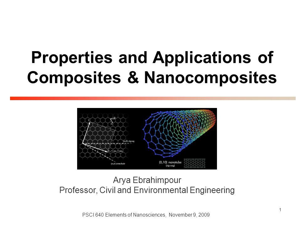 1 Properties and Applications of Composites & Nanocomposites PSCI 640 Elements of Nanosciences, November 9, 2009 Arya Ebrahimpour Professor, Civil and