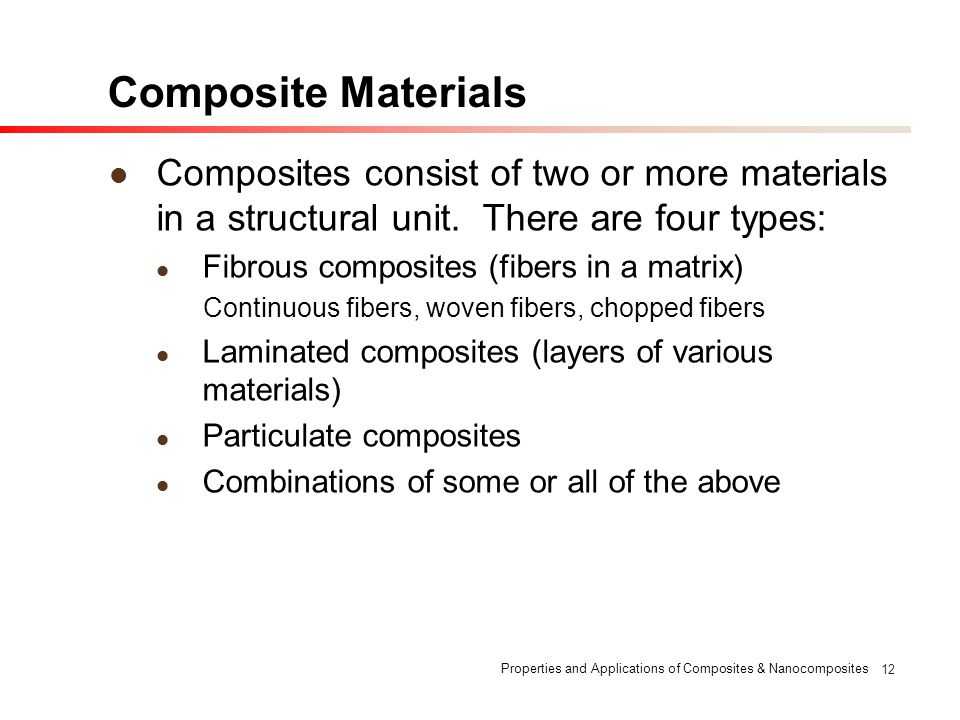 Properties and Applications of Composites & Nanocomposites 12 Composite Materials Composites consist of two or more materials in a structural unit. Th