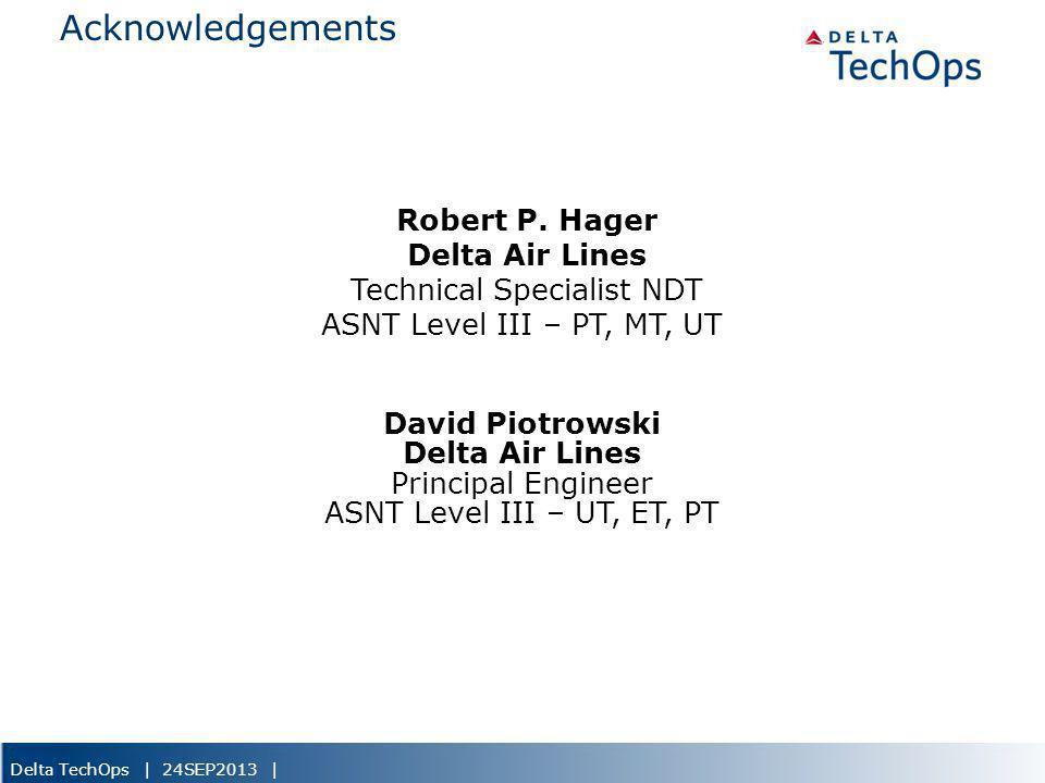 Delta TechOps | 24SEP2013 | Acknowledgements Robert P. Hager Delta Air Lines Technical Specialist NDT ASNT Level III – PT, MT, UT David Piotrowski Del