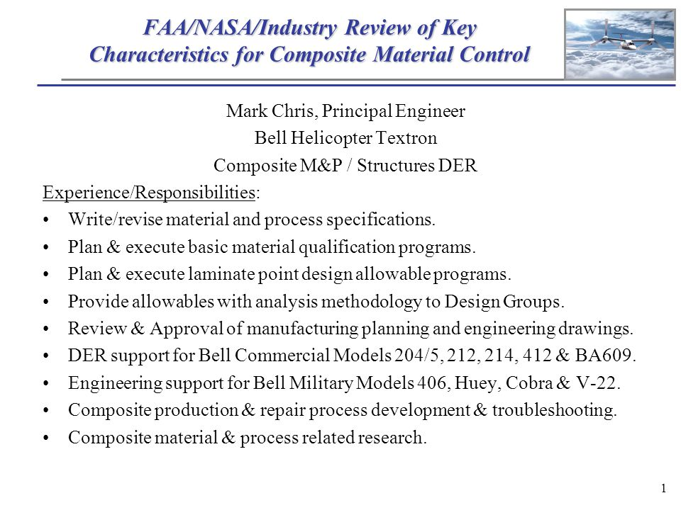 1 FAA/NASA/Industry Review of Key Characteristics for Composite Material Control Mark Chris, Principal Engineer Bell Helicopter Textron Composite M&P / Structures DER Experience/Responsibilities: Write/revise material and process specifications.