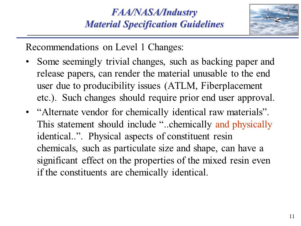 11 FAA/NASA/Industry Material Specification Guidelines Recommendations on Level 1 Changes: Some seemingly trivial changes, such as backing paper and release papers, can render the material unusable to the end user due to producibility issues (ATLM, Fiberplacement etc.).