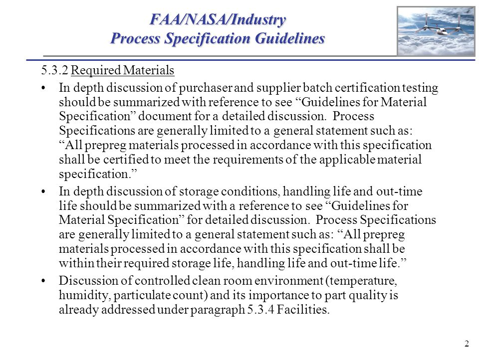 2 FAA/NASA/Industry Process Specification Guidelines 5.3.2 Required Materials In depth discussion of purchaser and supplier batch certification testing should be summarized with reference to see Guidelines for Material Specification document for a detailed discussion.
