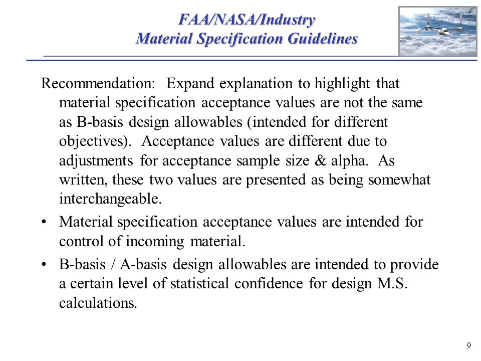 9 FAA/NASA/Industry Material Specification Guidelines Recommendation: Expand explanation to highlight that material specification acceptance values are not the same as B-basis design allowables (intended for different objectives).