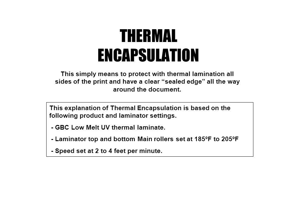 THERMAL ENCAPSULATION This simply means to protect with thermal lamination all sides of the print and have a clear sealed edge all the way around the document.