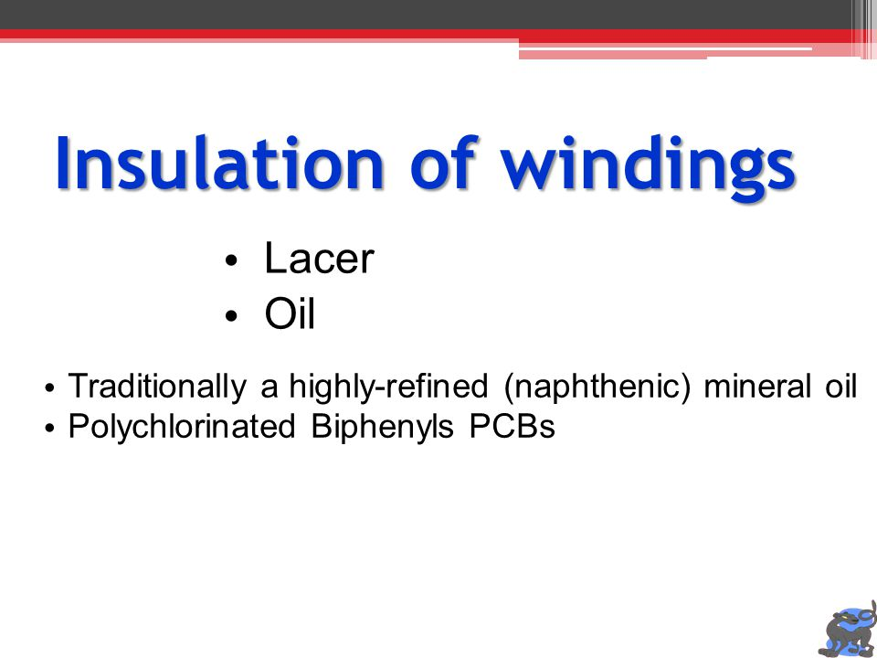 Insulation of windings Lacer Oil Traditionally a highly-refined (naphthenic) mineral oil Polychlorinated Biphenyls PCBs