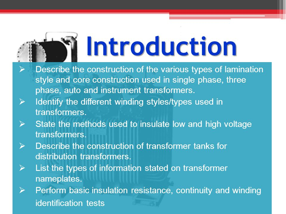 Introduction Describe the construction of the various types of lamination style and core construction used in single phase, three phase, auto and inst