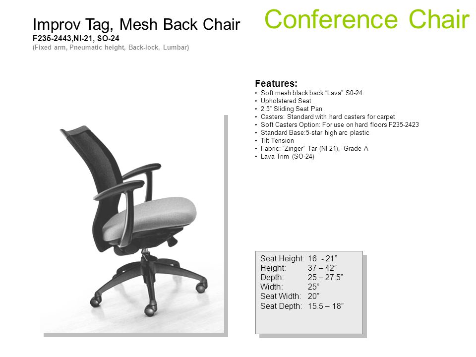 Conference Chair Seat Height:16 - 21 Height:37 – 42 Depth:25 – 27.5 Width:25 Seat Width:20 Seat Depth:15.5 – 18 Seat Height:16 - 21 Height:37 – 42 Dep