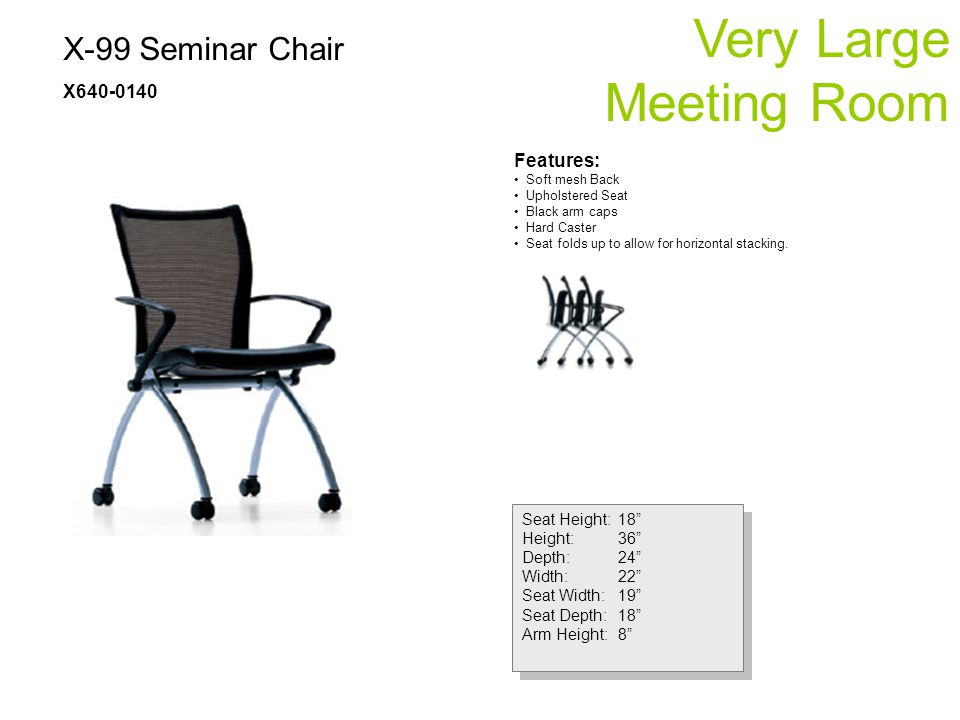 X-99 Seminar Chair X640-0140 Very Large Meeting Room Seat Height:18 Height:36 Depth:24 Width:22 Seat Width:19 Seat Depth:18 Arm Height:8 Seat Height:18 Height:36 Depth:24 Width:22 Seat Width:19 Seat Depth:18 Arm Height:8 Features: Soft mesh Back Upholstered Seat Black arm caps Hard Caster Seat folds up to allow for horizontal stacking.