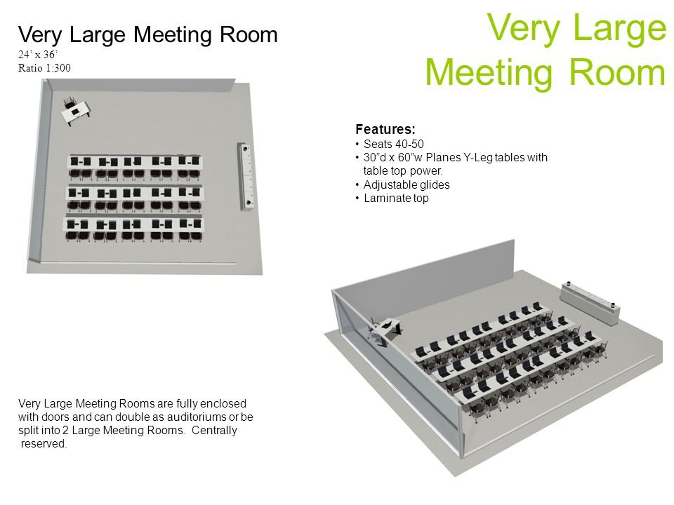 Very Large Meeting Room Very Large Meeting Room 24 x 36 Ratio 1:300 Very Large Meeting Rooms are fully enclosed with doors and can double as auditoriu