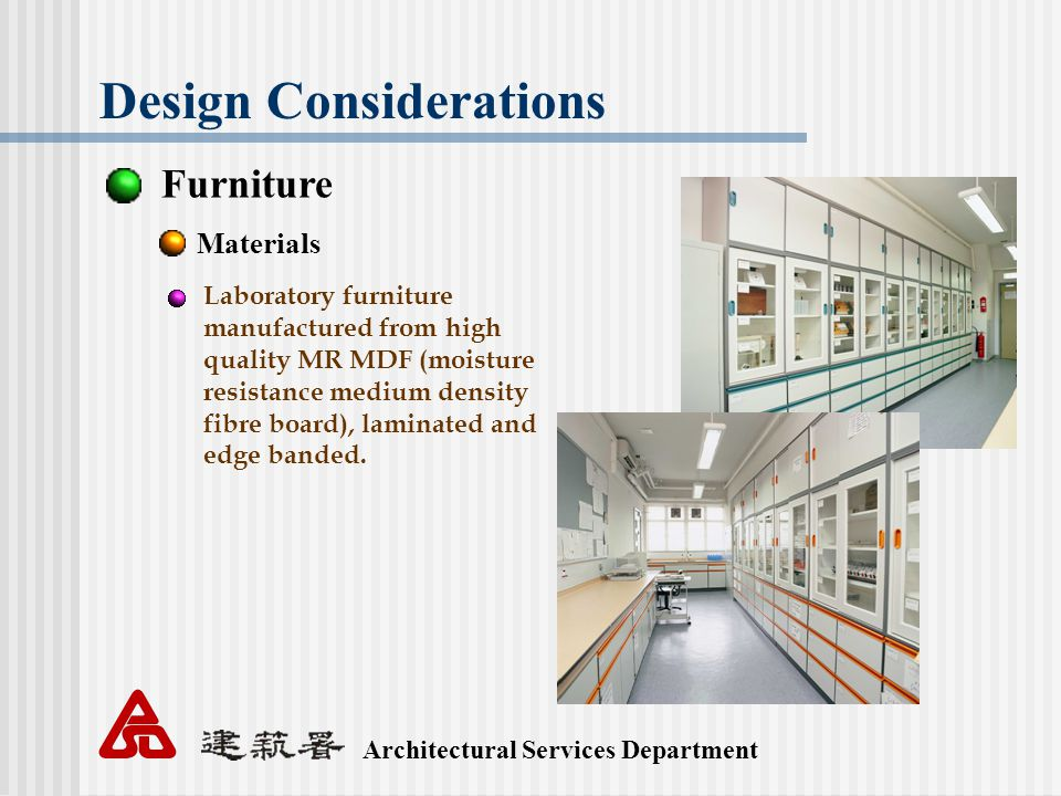 Architectural Services Department Design Considerations Furniture Materials Laboratory furniture manufactured from high quality MR MDF (moisture resistance medium density fibre board), laminated and edge banded.