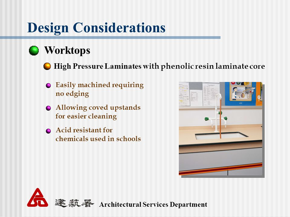 Architectural Services Department Design Considerations Worktops High Pressure Laminates w ith phenolic resin laminate core Easily machined requiring no edging Allowing coved upstands for easier cleaning Acid resistant for chemicals used in schools