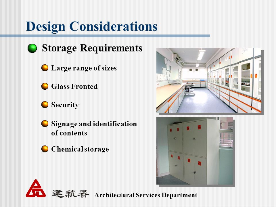 Architectural Services Department Design Considerations Storage Requirements Large range of sizes Glass Fronted Security Signage and identification of contents Chemical storage