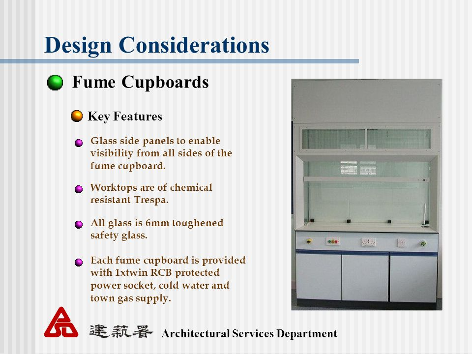 Architectural Services Department Design Considerations Fume Cupboards Key Features Glass side panels to enable visibility from all sides of the fume cupboard.