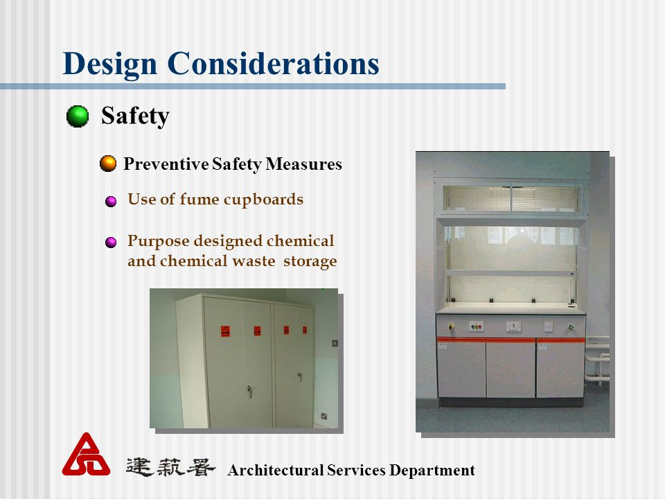 Architectural Services Department Design Considerations Safety Preventive Safety Measures Use of fume cupboards Purpose designed chemical and chemical waste storage