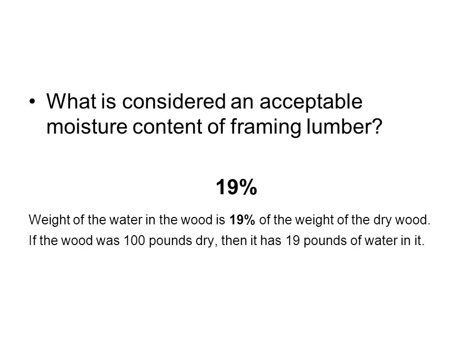 19% Weight of the water in the wood is 19% of the weight of the dry wood. If the wood was 100 pounds dry, then it has 19 pounds of water in it.
