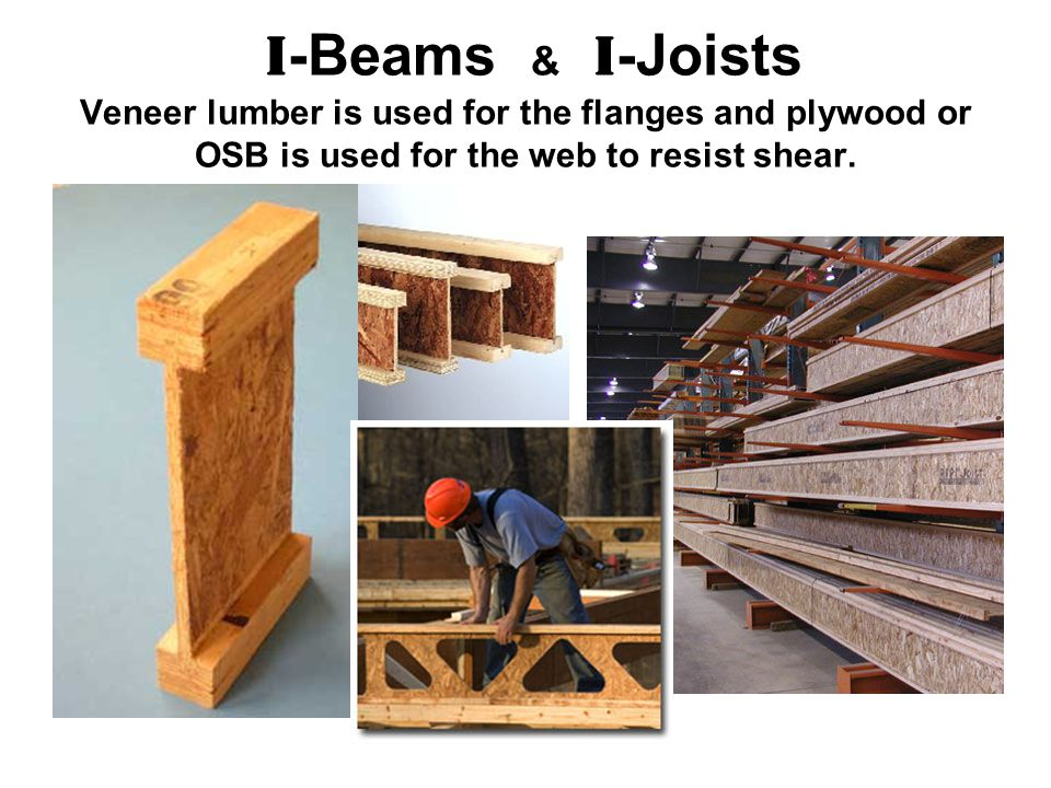 I -Beams & I -Joists Veneer lumber is used for the flanges and plywood or OSB is used for the web to resist shear.