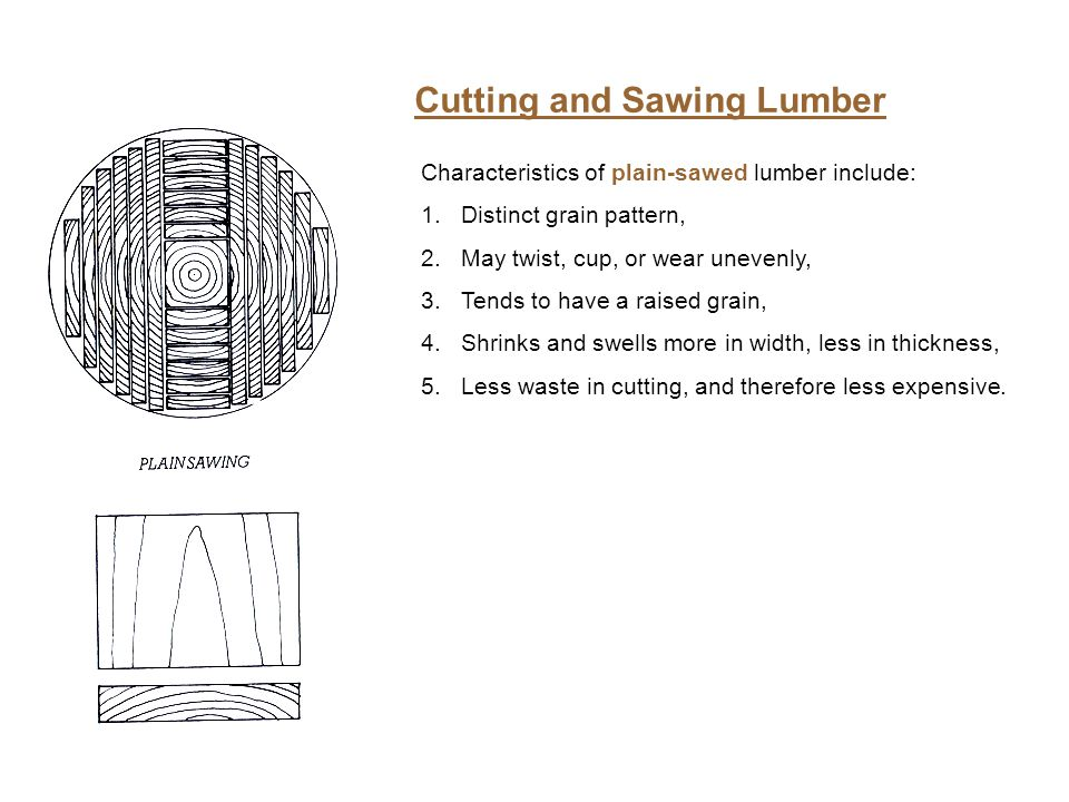 Cutting and Sawing Lumber Characteristics of plain-sawed lumber include: 1.Distinct grain pattern, 2.May twist, cup, or wear unevenly, 3.Tends to have