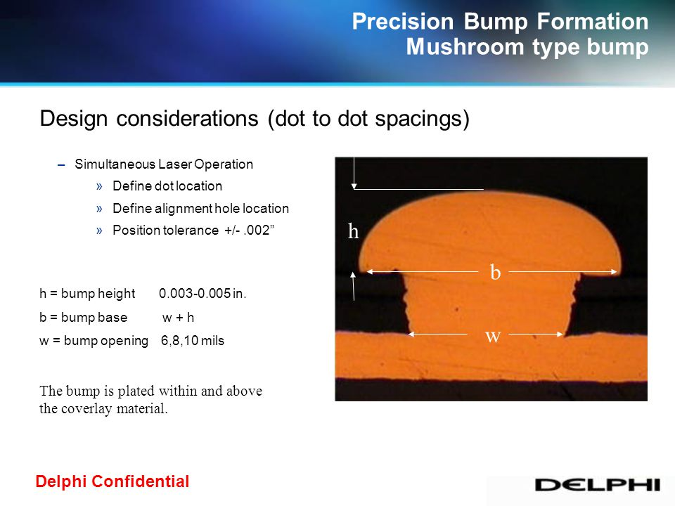 Delphi Confidential –Simultaneous Laser Operation »Define dot location »Define alignment hole location »Position tolerance +/-.002 w b h h = bump height 0.003-0.005 in.