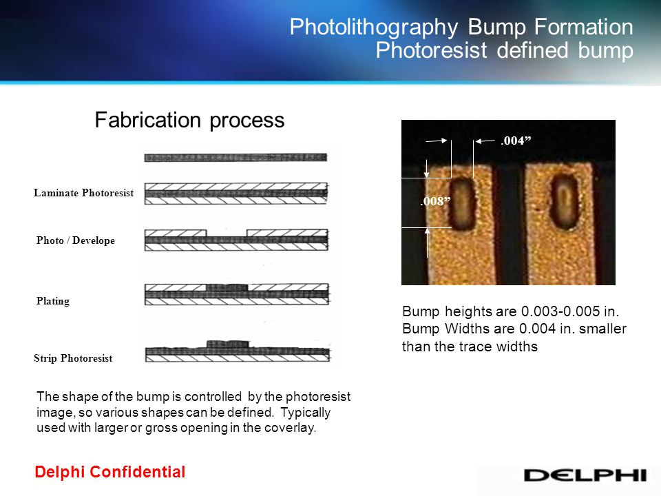 Delphi Confidential Photolithography Bump Formation Photoresist defined bump Laminate Photoresist Photo / Develope Plating Strip Photoresist Fabricati
