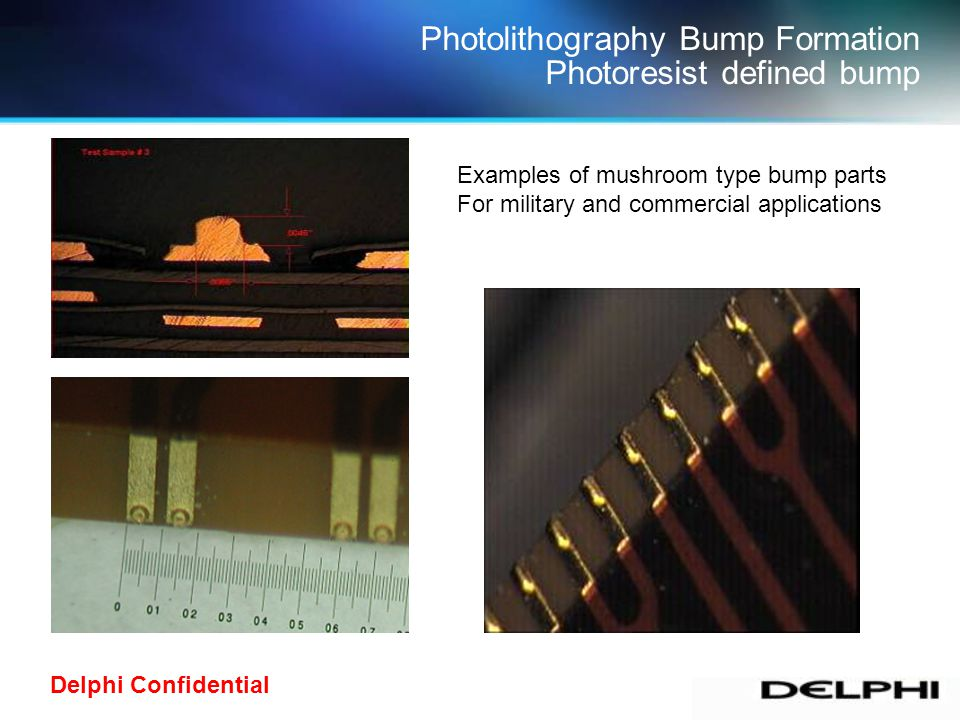Delphi Confidential.008.004 Photolithography Bump Formation Photoresist defined bump Examples of mushroom type bump parts For military and commercial applications