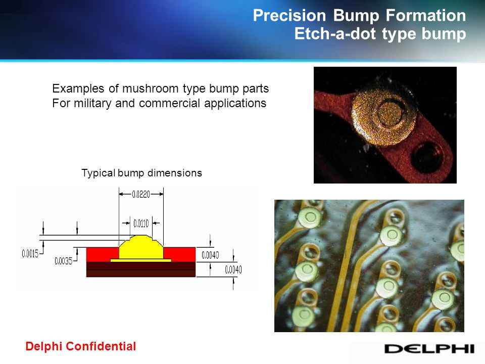 Delphi Confidential Precision Bump Formation Etch-a-dot type bump Examples of mushroom type bump parts For military and commercial applications Typical bump dimensions
