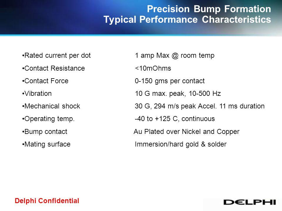 Delphi Confidential Precision Bump Formation Typical Performance Characteristics Rated current per dot1 amp Max @ room temp Contact Resistance<10mOhms
