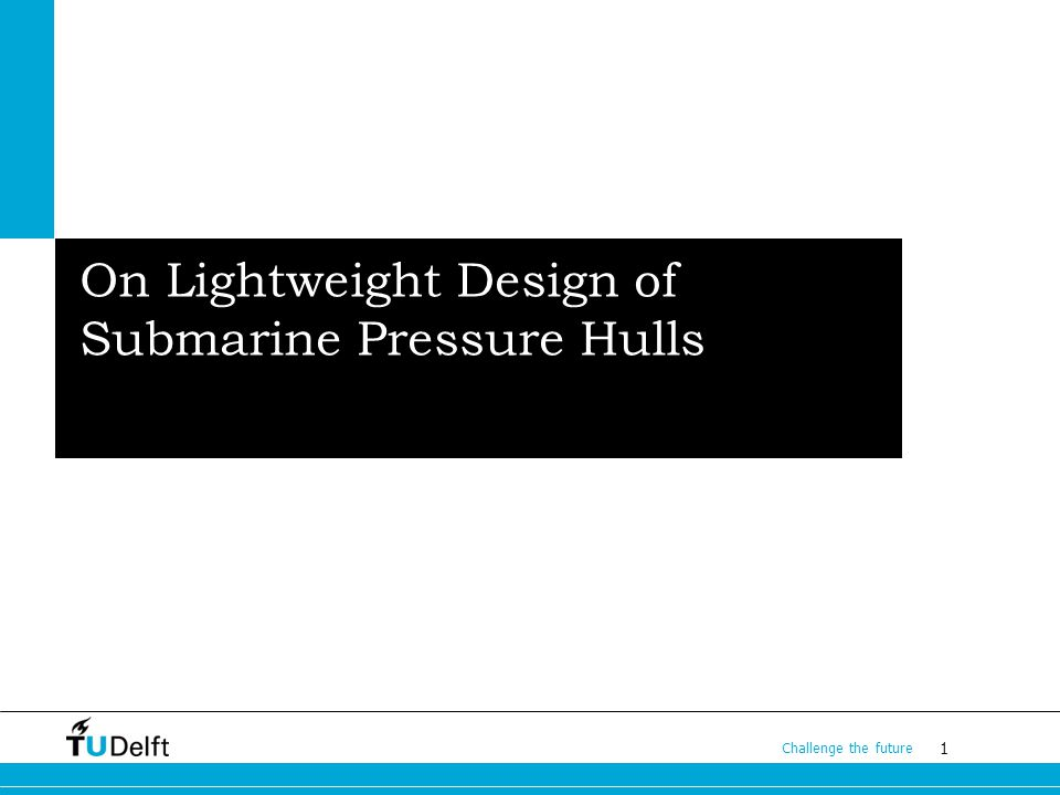 1 Challenge the future Subtitless On Lightweight Design of Submarine Pressure Hulls