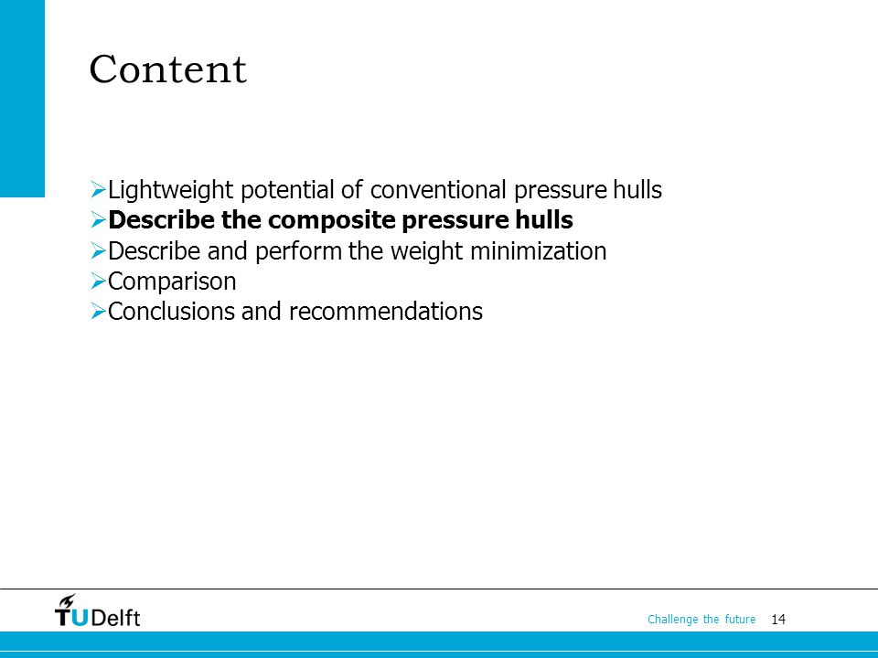 14 Challenge the future Content Lightweight potential of conventional pressure hulls Describe the composite pressure hulls Describe and perform the weight minimization Comparison Conclusions and recommendations