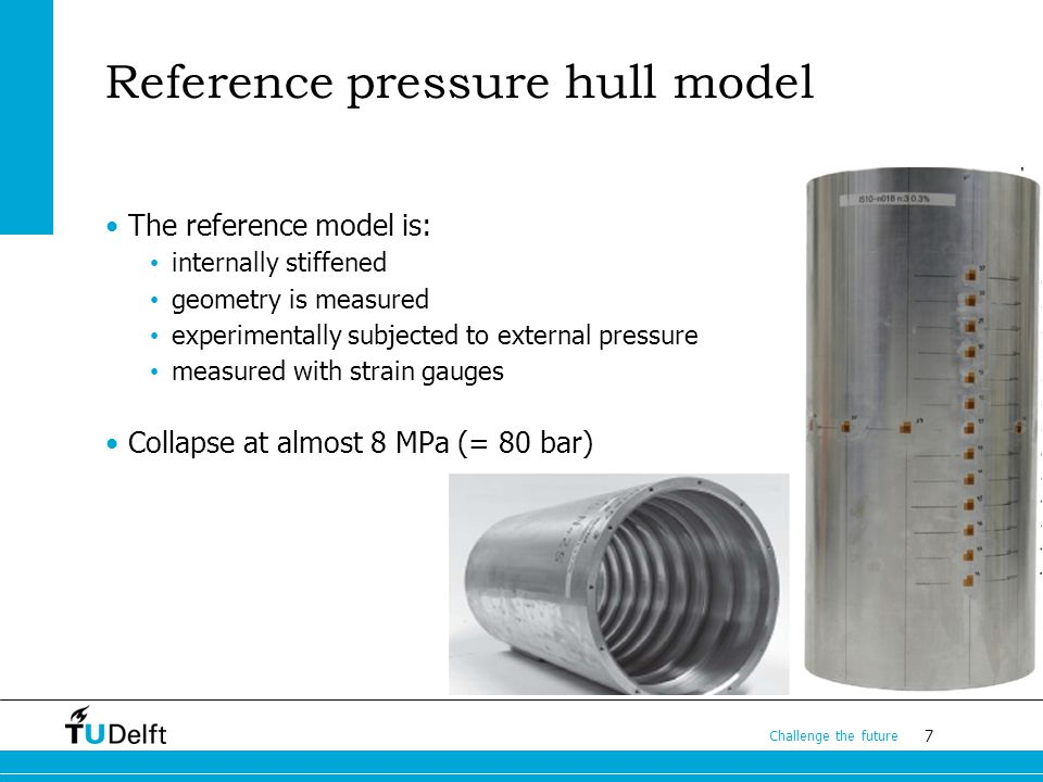 7 Challenge the future Reference pressure hull model The reference model is: internally stiffened geometry is measured experimentally subjected to external pressure measured with strain gauges Collapse at almost 8 MPa (= 80 bar)
