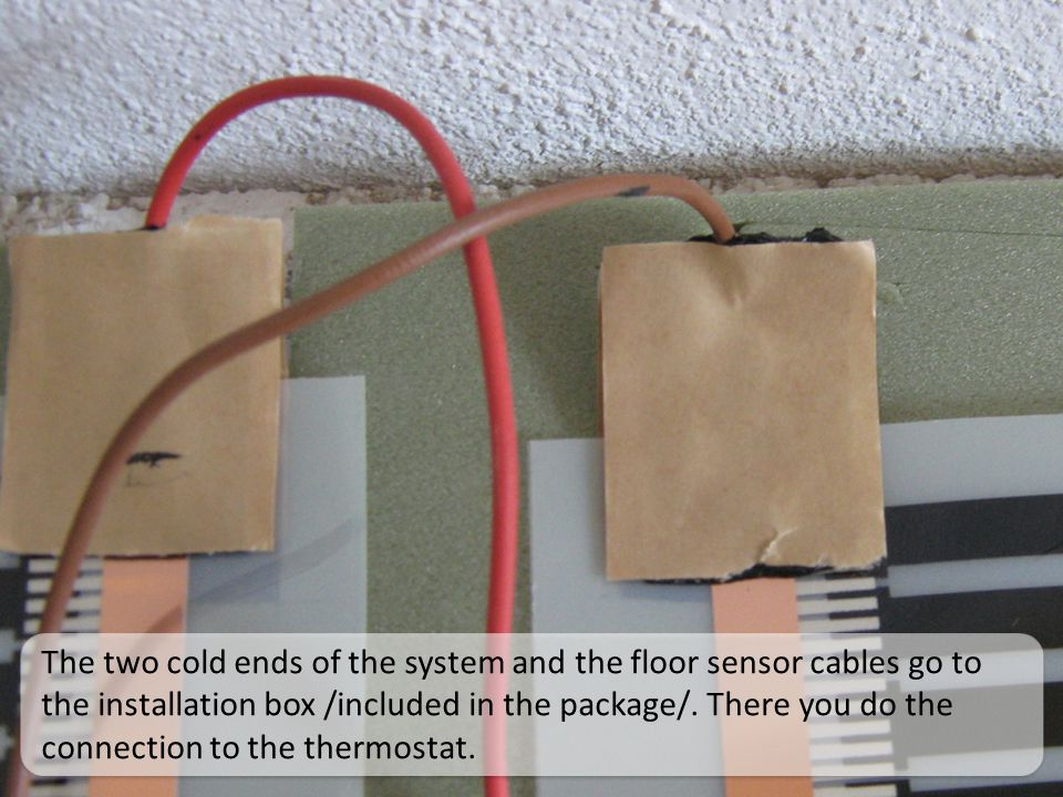 The two cold ends of the system and the floor sensor cables go to the installation box /included in the package/. There you do the connection to the t