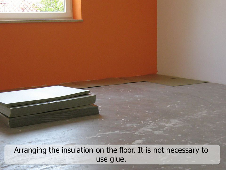 Arranging the insulation on the floor. It is not necessary to use glue.