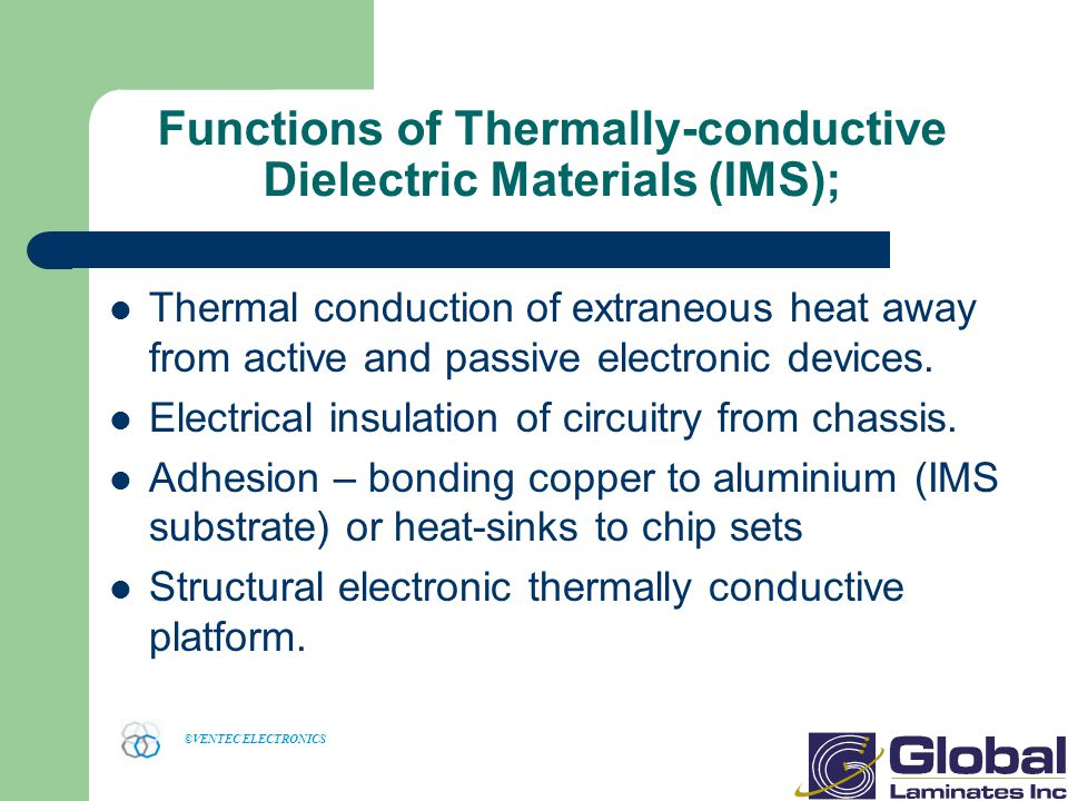 ©VENTEC ELECTRONICS Functions of Thermally-conductive Dielectric Materials (IMS); Thermal conduction of extraneous heat away from active and passive electronic devices.