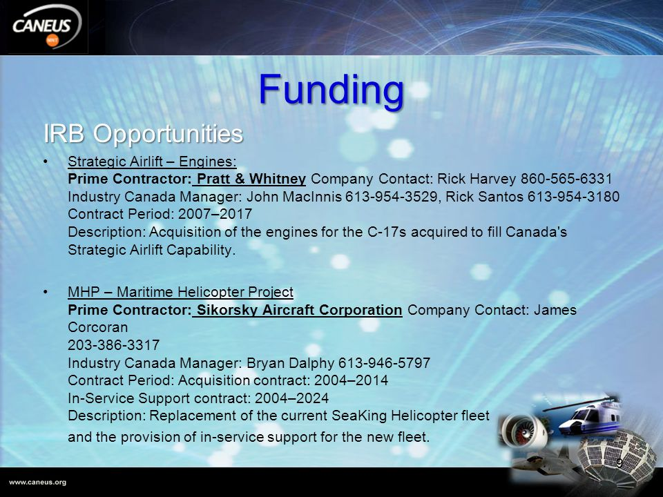 Funding IRB Opportunities Strategic Airlift – Engines: Prime Contractor: Pratt & Whitney Company Contact: Rick Harvey 860-565-6331 Industry Canada Manager: John MacInnis 613-954-3529, Rick Santos 613-954-3180 Contract Period: 2007–2017 Description: Acquisition of the engines for the C-17s acquired to fill Canada s Strategic Airlift Capability.