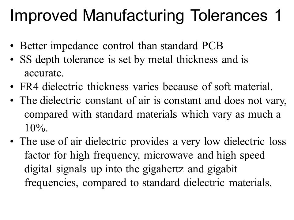 Improved Manufacturing Tolerances 1 Better impedance control than standard PCB SS depth tolerance is set by metal thickness and is accurate.