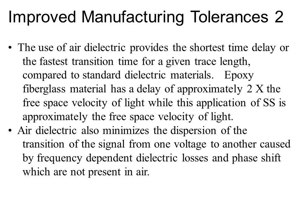 Improved Manufacturing Tolerances 2 The use of air dielectric provides the shortest time delay or the fastest transition time for a given trace length, compared to standard dielectric materials.